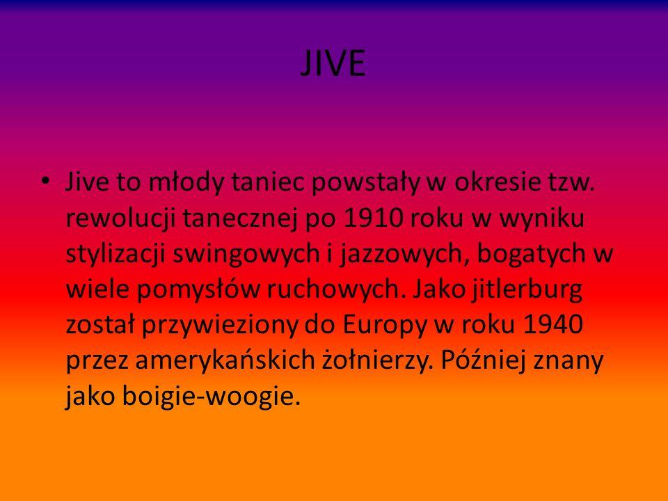 JIVE Jive to młody taniec powstały w okresie tzw. rewolucji tanecznej po 1910 roku w wyniku stylizacji swingowych i jazzowych, bogatych w wiele pomysł