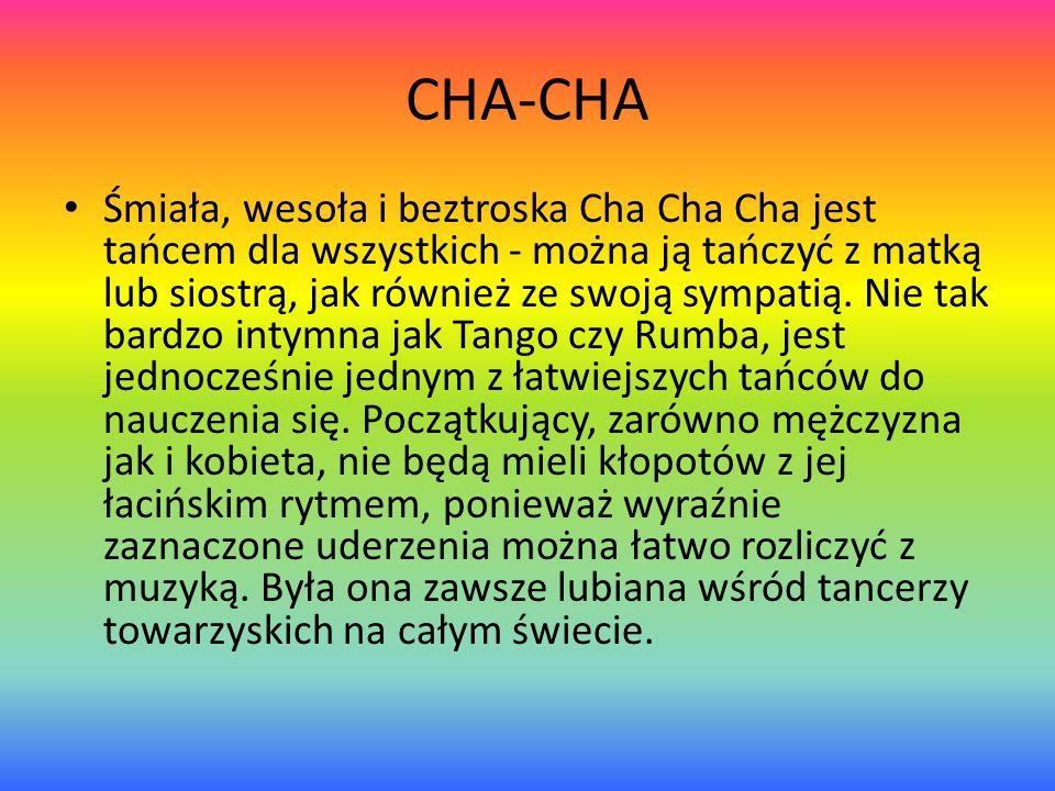 CHA-CHA Śmiała, wesoła i beztroska Cha Cha Cha jest tańcem dla wszystkich - można ją tańczyć z matką lub siostrą, jak również ze swoją sympatią. Nie t