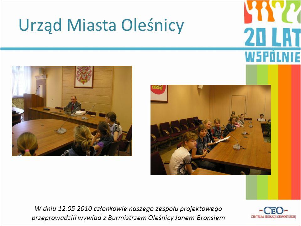Urząd Miasta Oleśnicy W dniu 12.05 2010 członkowie naszego zespołu projektowego przeprowadzili wywiad z Burmistrzem Oleśnicy Janem Bronsiem
