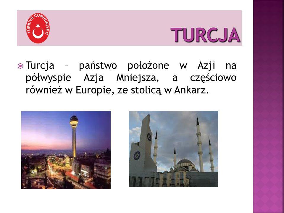 Turcja – państwo położone w Azji na półwyspie Azja Mniejsza, a częściowo również w Europie, ze stolicą w Ankarz.