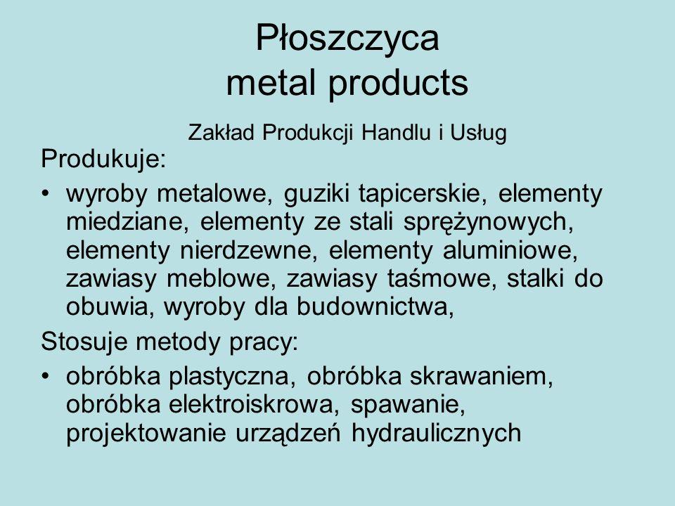 Płoszczyca metal products Zakład Produkcji Handlu i Usług Produkuje: wyroby metalowe, guziki tapicerskie, elementy miedziane, elementy ze stali spręży