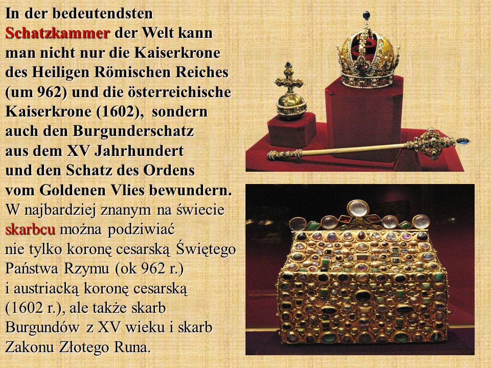 In der bedeutendsten Schatzkammer der Welt kann man nicht nur die Kaiserkrone des Heiligen Römischen Reiches (um 962) und die österreichische Kaiserkr