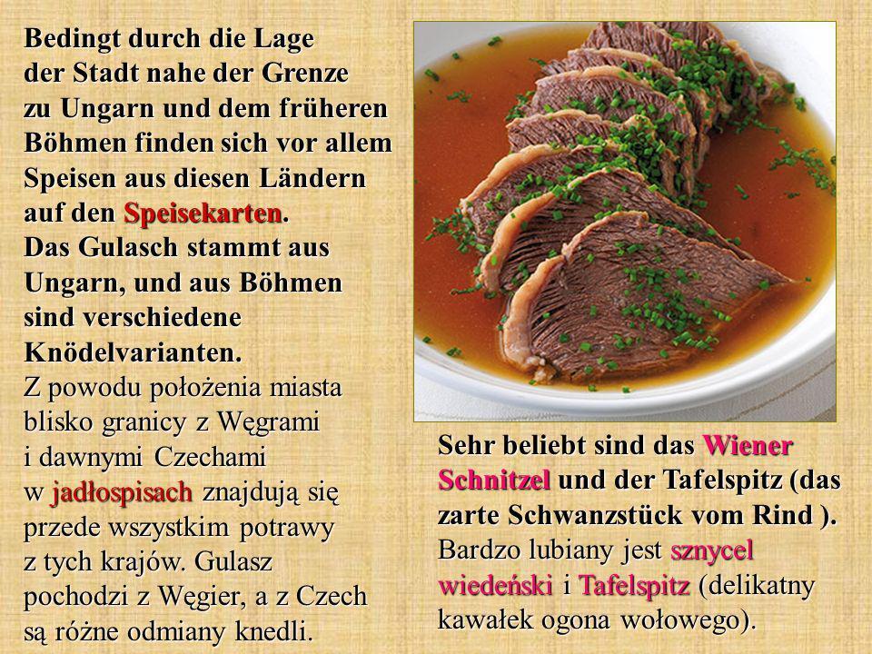 Sehr beliebt sind das Wiener Schnitzel und der Tafelspitz (das zarte Schwanzstück vom Rind ). Bardzo lubiany jest sznycel wiedeński i Tafelspitz (deli