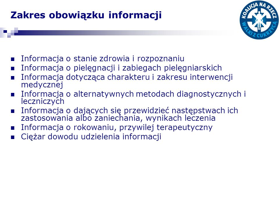 Zakres obowiązku informacji Informacja o stanie zdrowia i rozpoznaniu Informacja o pielęgnacji i zabiegach pielęgniarskich Informacja dotycząca charakteru i zakresu interwencji medycznej Informacja o alternatywnych metodach diagnostycznych i leczniczych Informacja o dających się przewidzieć następstwach ich zastosowania albo zaniechania, wynikach leczenia Informacja o rokowaniu, przywilej terapeutyczny Ciężar dowodu udzielenia informacji