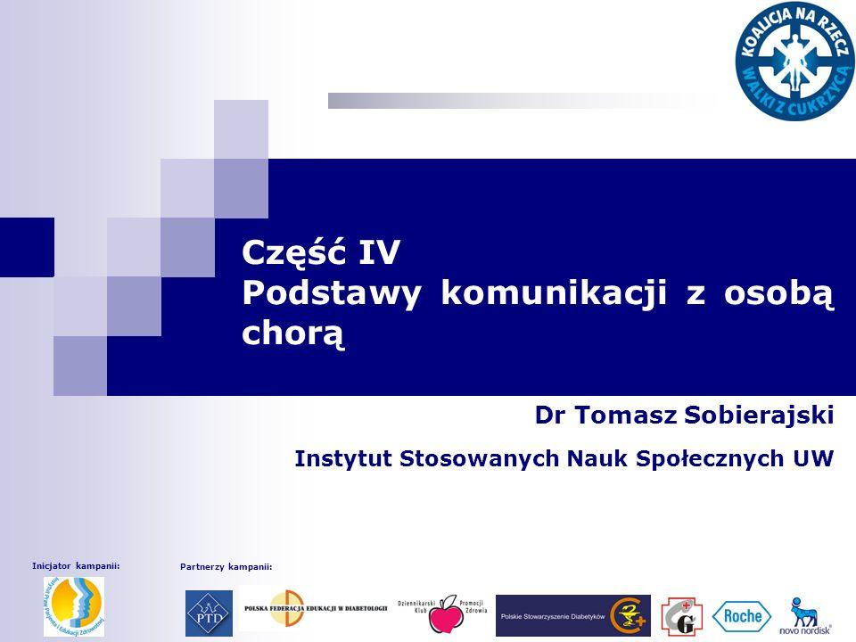 Część IV Podstawy komunikacji z osobą chorą Dr Tomasz Sobierajski Instytut Stosowanych Nauk Społecznych UW Inicjator kampanii: Partnerzy kampanii: