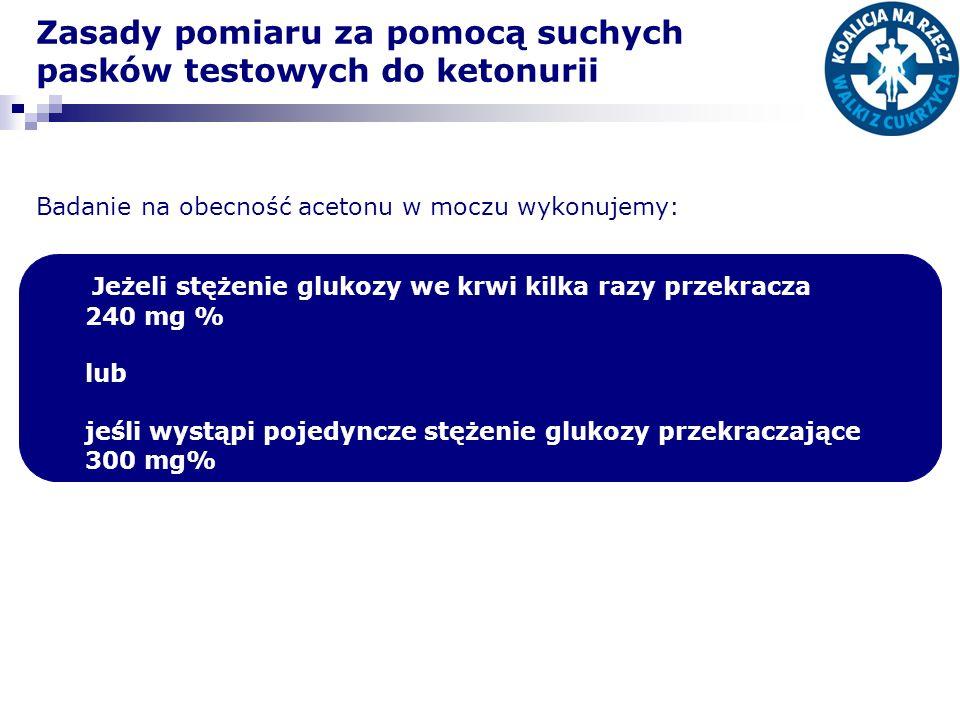 Zasady pomiaru za pomocą suchych pasków testowych do ketonurii Badanie na obecność acetonu w moczu wykonujemy: Jeżeli stężenie glukozy we krwi kilka r