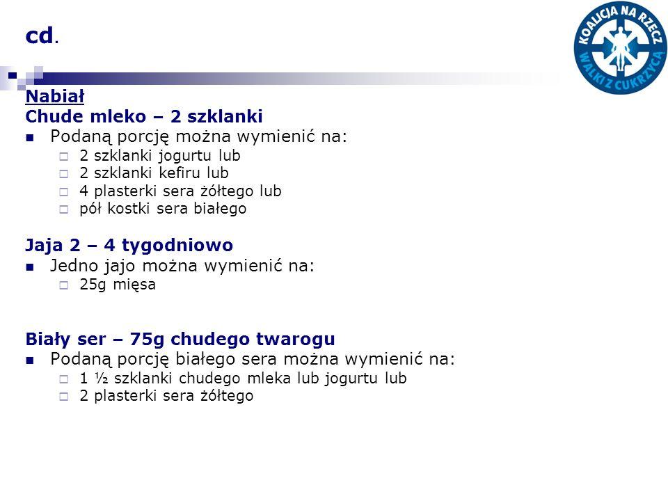 cd. Nabiał Chude mleko – 2 szklanki Podaną porcję można wymienić na: 2 szklanki jogurtu lub 2 szklanki kefiru lub 4 plasterki sera żółtego lub pół kos