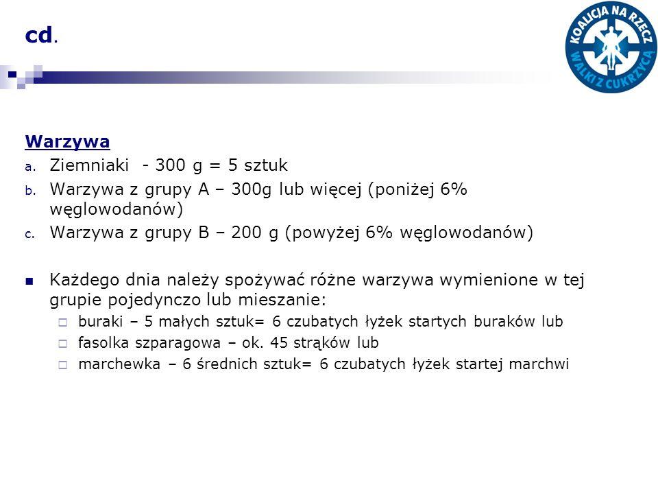 cd. Warzywa a. Ziemniaki - 300 g = 5 sztuk b. Warzywa z grupy A – 300g lub więcej (poniżej 6% węglowodanów) c. Warzywa z grupy B – 200 g (powyżej 6% w