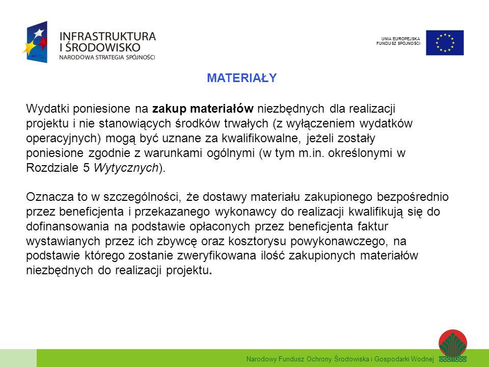 Narodowy Fundusz Ochrony Środowiska i Gospodarki Wodnej UNIA EUROPEJSKA FUNDUSZ SPÓJNOŚCI MATERIAŁY Wydatki poniesione na zakup materiałów niezbędnych dla realizacji projektu i nie stanowiących środków trwałych (z wyłączeniem wydatków operacyjnych) mogą być uznane za kwalifikowalne, jeżeli zostały poniesione zgodnie z warunkami ogólnymi (w tym m.in.