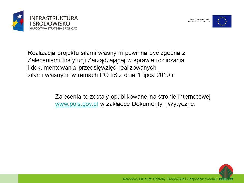 Narodowy Fundusz Ochrony Środowiska i Gospodarki Wodnej UNIA EUROPEJSKA FUNDUSZ SPÓJNOŚCI Realizacja projektu siłami własnymi powinna być zgodna z Zaleceniami Instytucji Zarządzającej w sprawie rozliczania i dokumentowania przedsięwzięć realizowanych siłami własnymi w ramach PO IiŚ z dnia 1 lipca 2010 r.