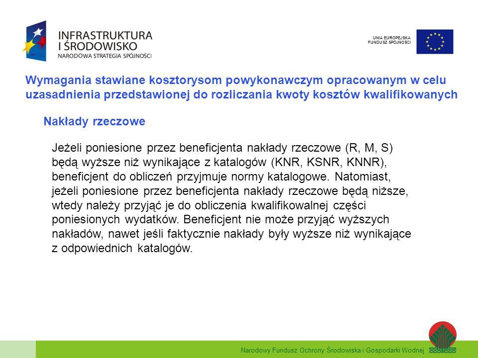 Narodowy Fundusz Ochrony Środowiska i Gospodarki Wodnej UNIA EUROPEJSKA FUNDUSZ SPÓJNOŚCI Wymagania stawiane kosztorysom powykonawczym opracowanym w celu uzasadnienia przedstawionej do rozliczania kwoty kosztów kwalifikowanych Nakłady rzeczowe Jeżeli poniesione przez beneficjenta nakłady rzeczowe (R, M, S) będą wyższe niż wynikające z katalogów (KNR, KSNR, KNNR), beneficjent do obliczeń przyjmuje normy katalogowe.