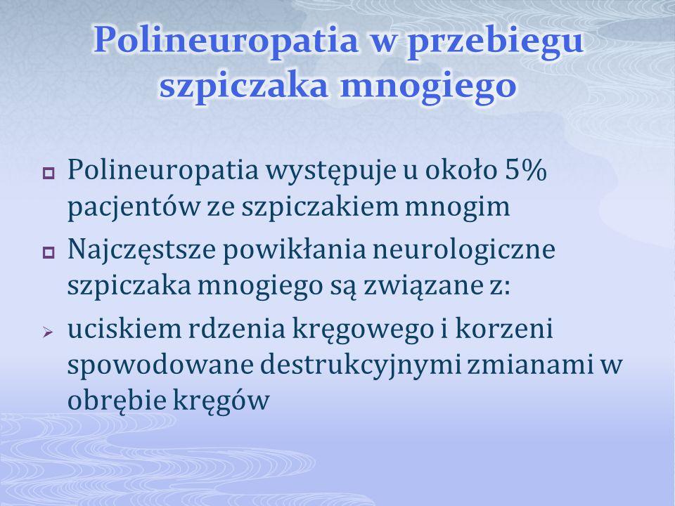 Polineuropatia występuje u około 5% pacjentów ze szpiczakiem mnogim Najczęstsze powikłania neurologiczne szpiczaka mnogiego są związane z: uciskiem rd