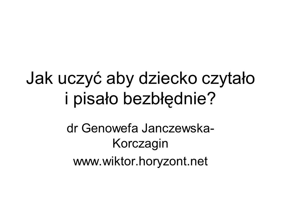 Jak uczyć aby dziecko czytało i pisało bezbłędnie? dr Genowefa Janczewska- Korczagin www.wiktor.horyzont.net