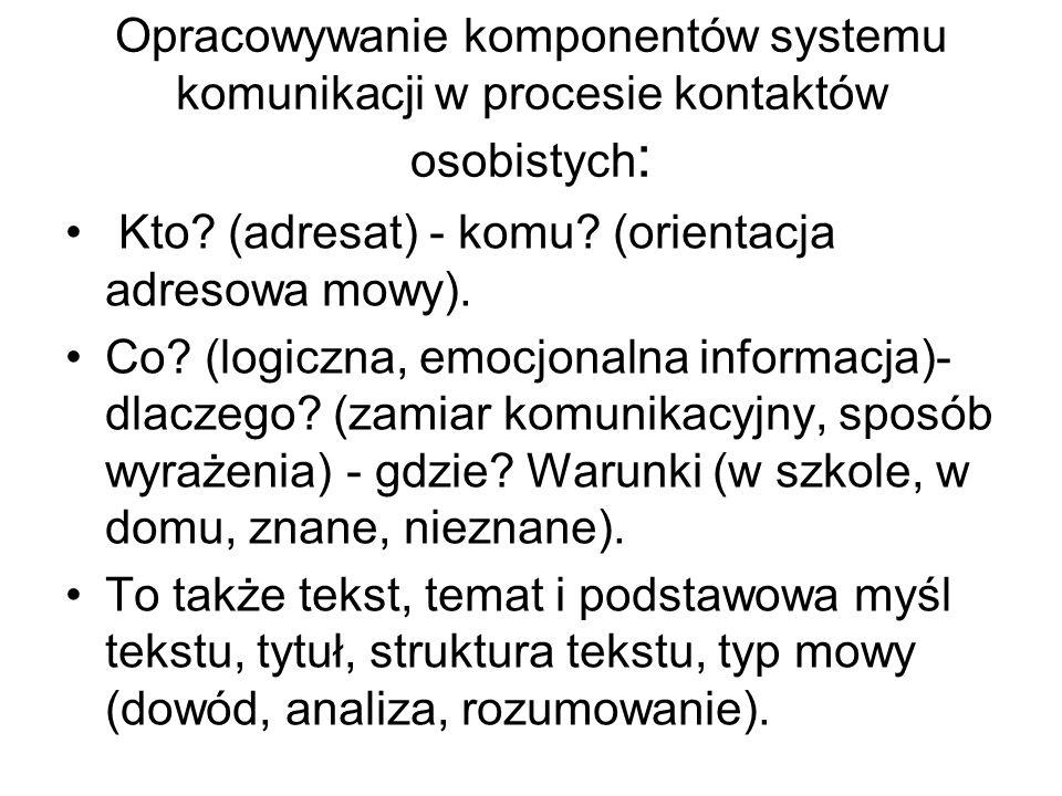Opracowywanie komponentów systemu komunikacji w procesie kontaktów osobistych : Kto? (adresat) - komu? (orientacja adresowa mowy). Co? (logiczna, emoc