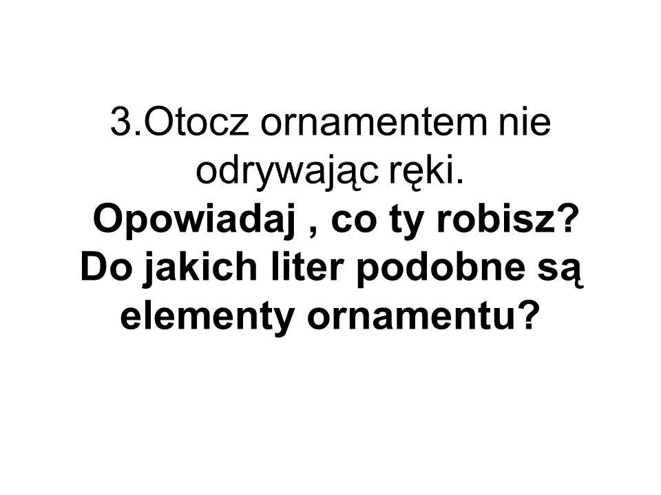3.Otocz ornamentem nie odrywając ręki. Opowiadaj, co ty robisz? Do jakich liter podobne są elementy ornamentu?