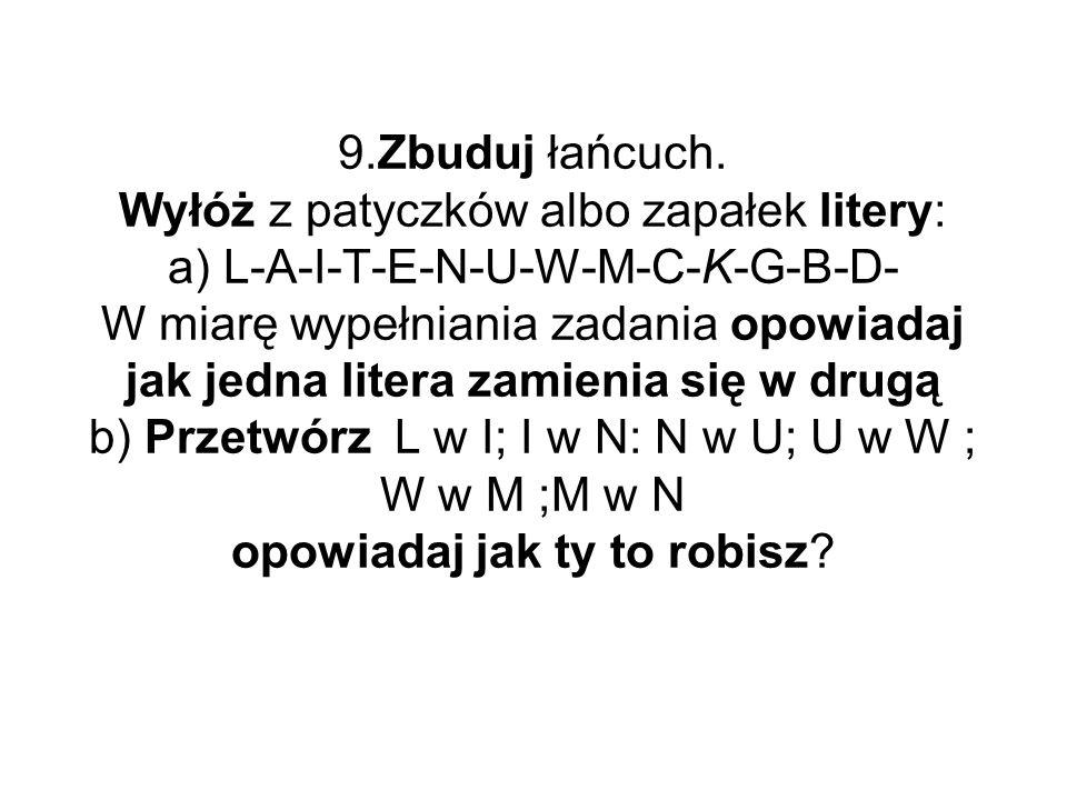9.Zbuduj łańcuch. Wyłóż z patyczków albo zapałek litery: a) L-A-I-T-E-N-U-W-M-C-K-G-B-D- W miarę wypełniania zadania opowiadaj jak jedna litera zamien