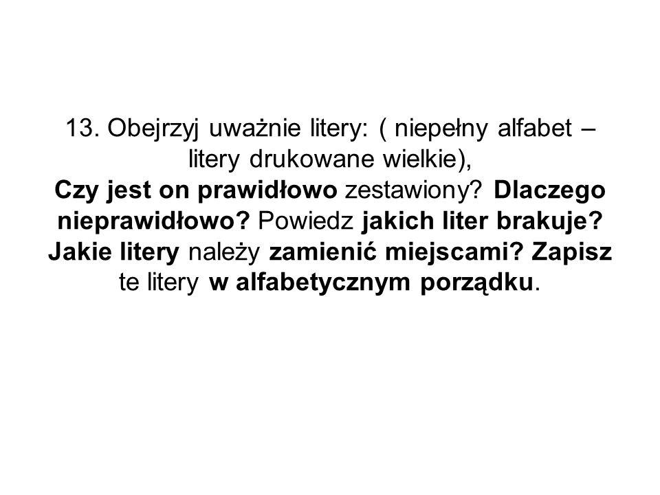 13. Obejrzyj uważnie litery: ( niepełny alfabet – litery drukowane wielkie), Czy jest on prawidłowo zestawiony? Dlaczego nieprawidłowo? Powiedz jakich