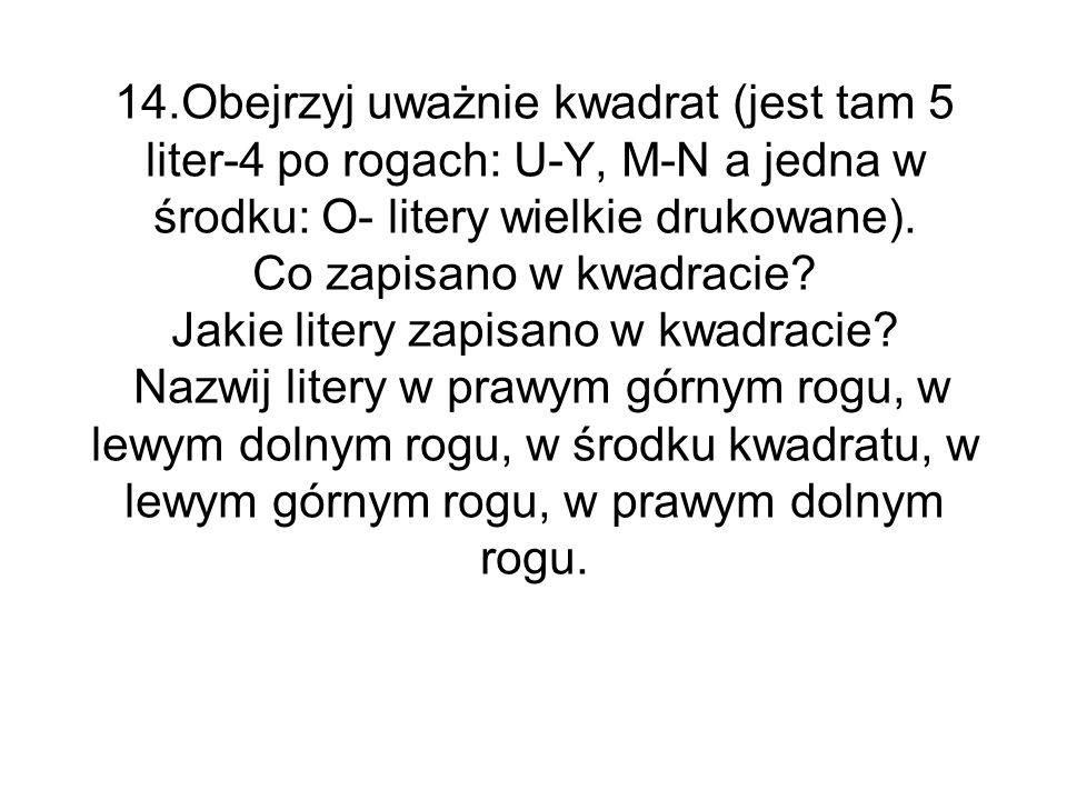 14.Obejrzyj uważnie kwadrat (jest tam 5 liter-4 po rogach: U-Y, M-N a jedna w środku: O- litery wielkie drukowane). Co zapisano w kwadracie? Jakie lit