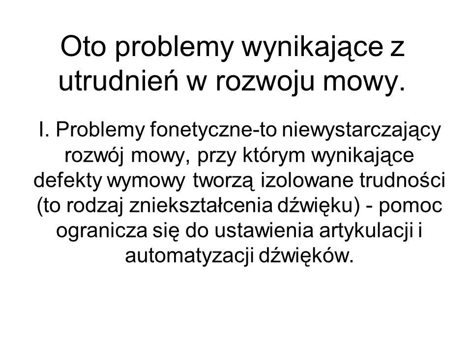 Oto problemy wynikające z utrudnień w rozwoju mowy. I. Problemy fonetyczne-to niewystarczający rozwój mowy, przy którym wynikające defekty wymowy twor