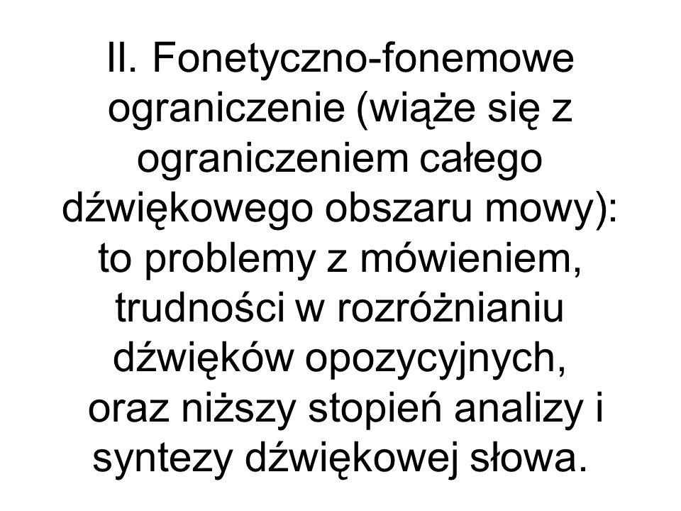 II. Fonetyczno-fonemowe ograniczenie (wiąże się z ograniczeniem całego dźwiękowego obszaru mowy): to problemy z mówieniem, trudności w rozróżnianiu dź