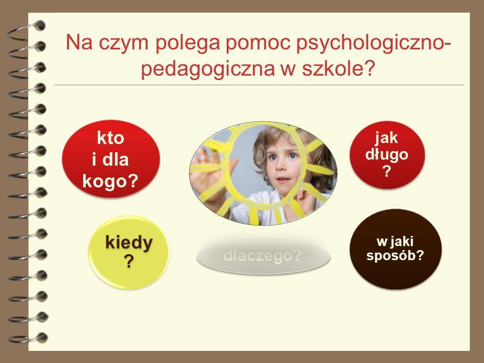 Na czym polega pomoc psychologiczno- pedagogiczna w szkole? kto i dla kogo? kiedy ? dlaczego? jak długo ? w jaki sposób?