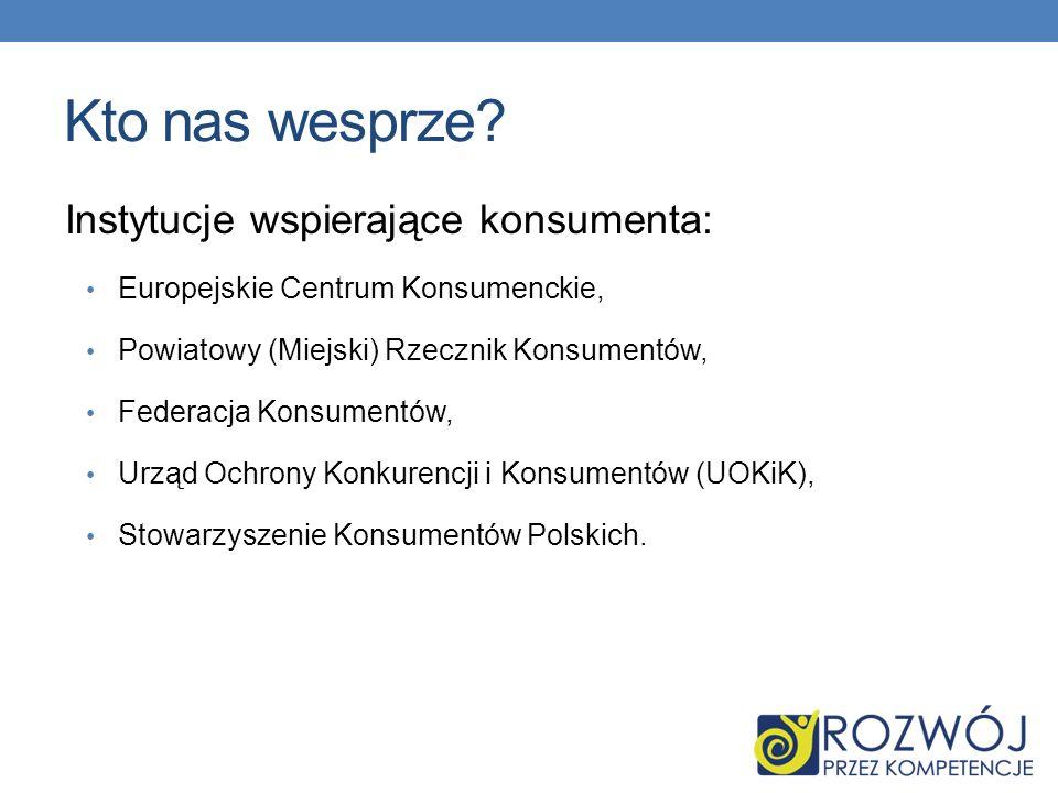 Kto nas wesprze? Instytucje wspierające konsumenta: Europejskie Centrum Konsumenckie, Powiatowy (Miejski) Rzecznik Konsumentów, Federacja Konsumentów,