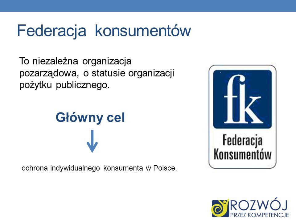 Federacja konsumentów To niezależna organizacja pozarządowa, o statusie organizacji pożytku publicznego. Główny cel ochrona indywidualnego konsumenta