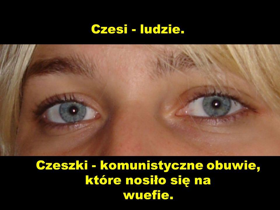 Czesi - ludzie. Czeszki - komunistyczne obuwie, które nosiło się na wuefie.
