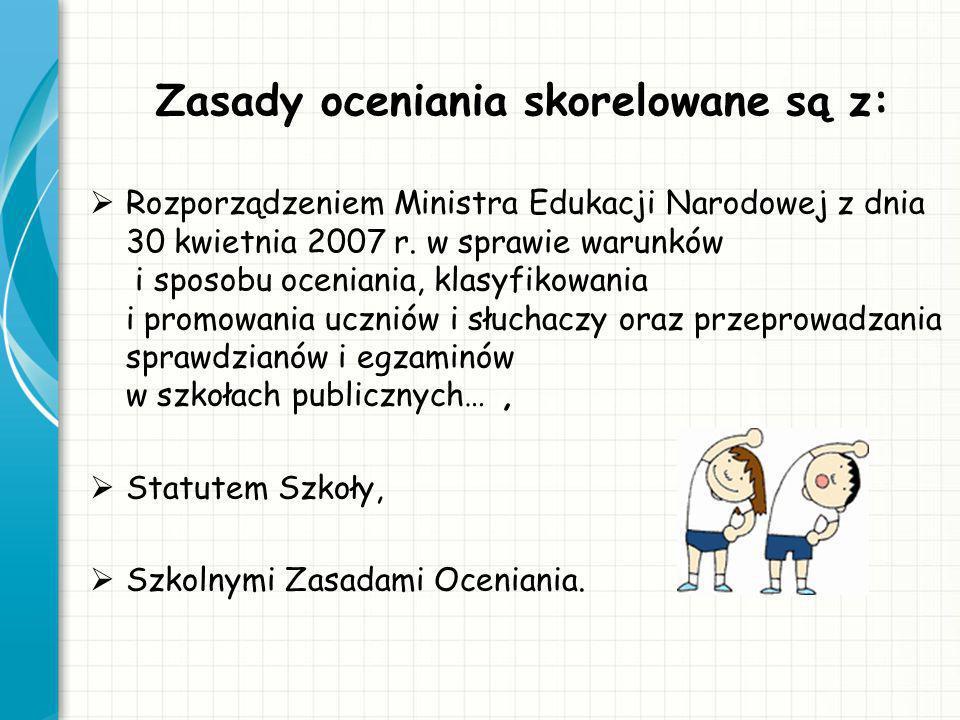 Zasady oceniania skorelowane są z: Rozporządzeniem Ministra Edukacji Narodowej z dnia 30 kwietnia 2007 r. w sprawie warunków i sposobu oceniania, klas