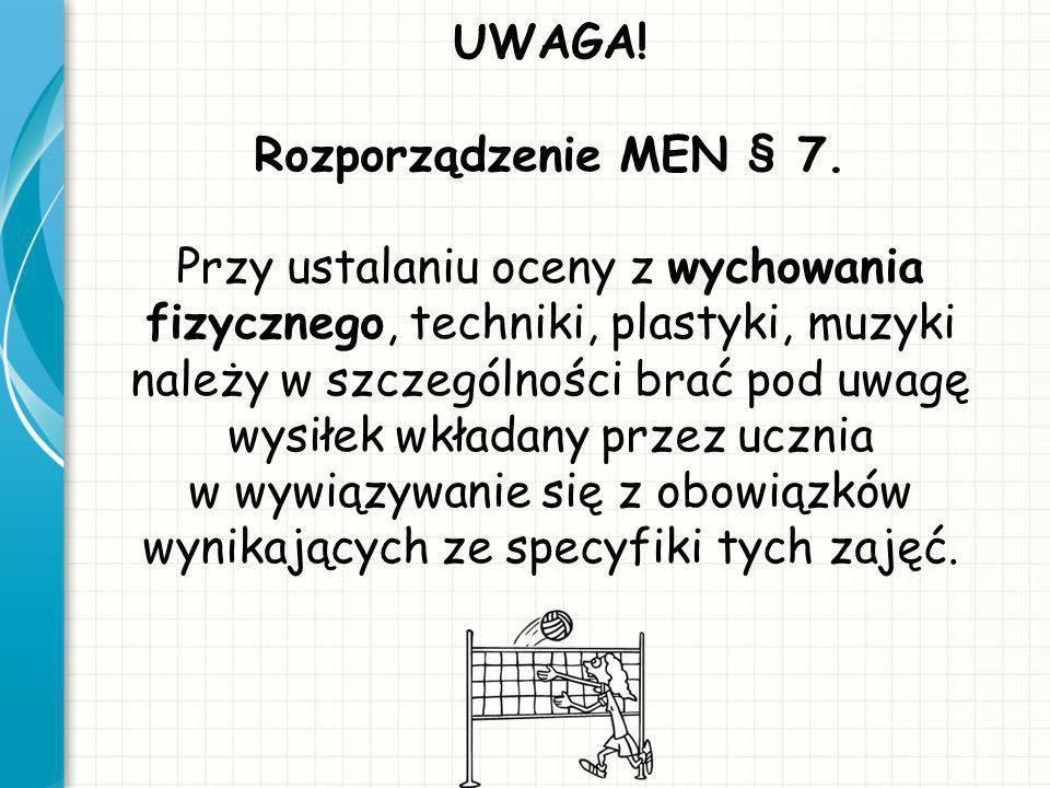 UWAGA! Rozporządzenie MEN § 7. Przy ustalaniu oceny z wychowania fizycznego, techniki, plastyki, muzyki należy w szczególności brać pod uwagę wysiłek