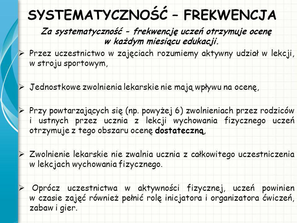 SYSTEMATYCZNOŚĆ – FREKWENCJA Za systematyczność - frekwencję uczeń otrzymuje ocenę w każdym miesiącu edukacji. Przez uczestnictwo w zajęciach rozumiem