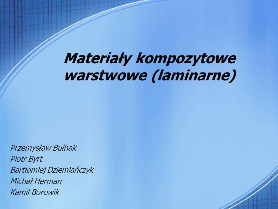 Materiały kompozytowe warstwowe (laminarne) Przemysław Bułhak Piotr Byrt Bartłomiej Dziemiańczyk Michał Herman Kamil Borowik