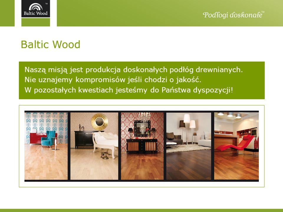 Baltic Wood Doświadcz ony na rynku od 1999 roku Bli sko klienta Spółka w Polsce siedziba główna i zakład produkcyjny w Jaśle biura handlowe w Krakowie, Jaśle Spółka w USA biuro handlowe w Nowym Jorku Innowacyjn y i odpowiedzialn y jedyny polski producent parkietu panelowego posiadający wszystkie trzy certyfikaty potwierdzające najwyższe standardy jakości produkcji i produktu: ISO 9001, ISO 14001, świadectwo M1 Doceni ony Przedsiębiorstwo Fair Play nagroda gospodarcza Podkarpackiego Klubu Biznesu Gazele Biznesu nagroda dziennika Puls Biznesu Wehikuł Czasu nagroda Gazety Prawnej Złota Villa nagroda miesięcznika Villa Quality International nagroda Forum Biznesu Gazety Prawnej Dobry Wybór nagroda miesięcznika Podłogi i Ściany Produkt Firma