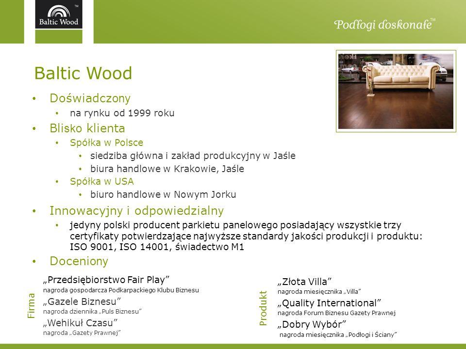 Baltic Wood Doświadcz ony na rynku od 1999 roku Bli sko klienta Spółka w Polsce siedziba główna i zakład produkcyjny w Jaśle biura handlowe w Krakowie