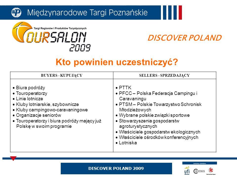 DISCOVER POLAND 2009 DISCOVER POLAND Kto powinien uczestniczyć? BUYERS - KUPUJĄCYSELLERS - SPRZEDAJĄCY Biura podróży Touroperatorzy Linie lotnicze Klu