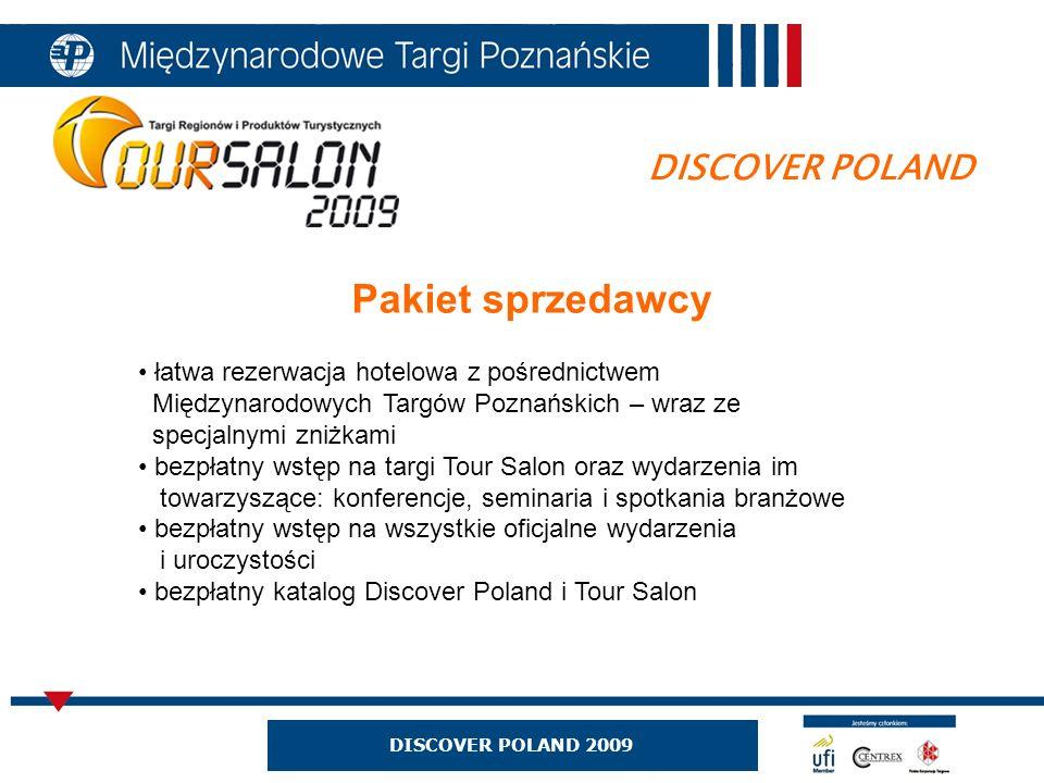 DISCOVER POLAND 2009 DISCOVER POLAND Pakiet sprzedawcy łatwa rezerwacja hotelowa z pośrednictwem Międzynarodowych Targów Poznańskich – wraz ze specjalnymi zniżkami bezpłatny wstęp na targi Tour Salon oraz wydarzenia im towarzyszące: konferencje, seminaria i spotkania branżowe bezpłatny wstęp na wszystkie oficjalne wydarzenia i uroczystości bezpłatny katalog Discover Poland i Tour Salon