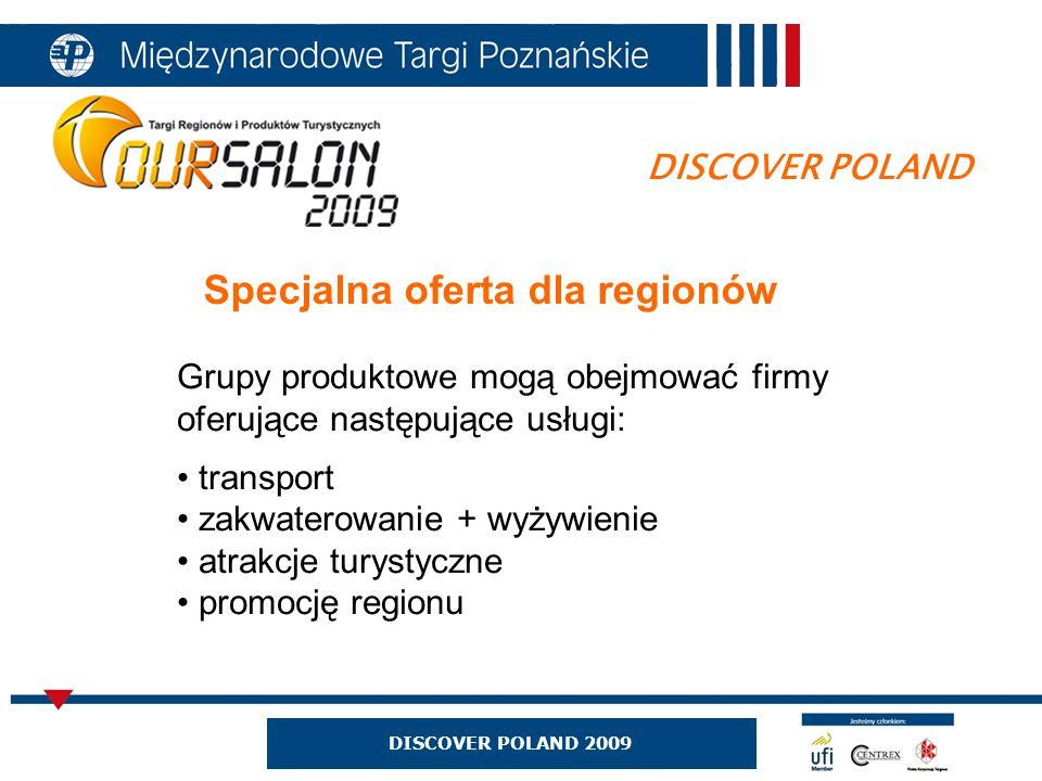 DISCOVER POLAND Specjalna oferta dla regionów Grupy produktowe mogą obejmować firmy oferujące następujące usługi: transport zakwaterowanie + wyżywienie atrakcje turystyczne promocję regionu DISCOVER POLAND 2009