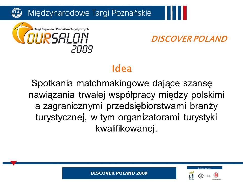 DISCOVER POLAND 2009 Idea Spotkania matchmakingowe dające szansę nawiązania trwałej współpracy między polskimi a zagranicznymi przedsiębiorstwami branży turystycznej, w tym organizatorami turystyki kwalifikowanej.