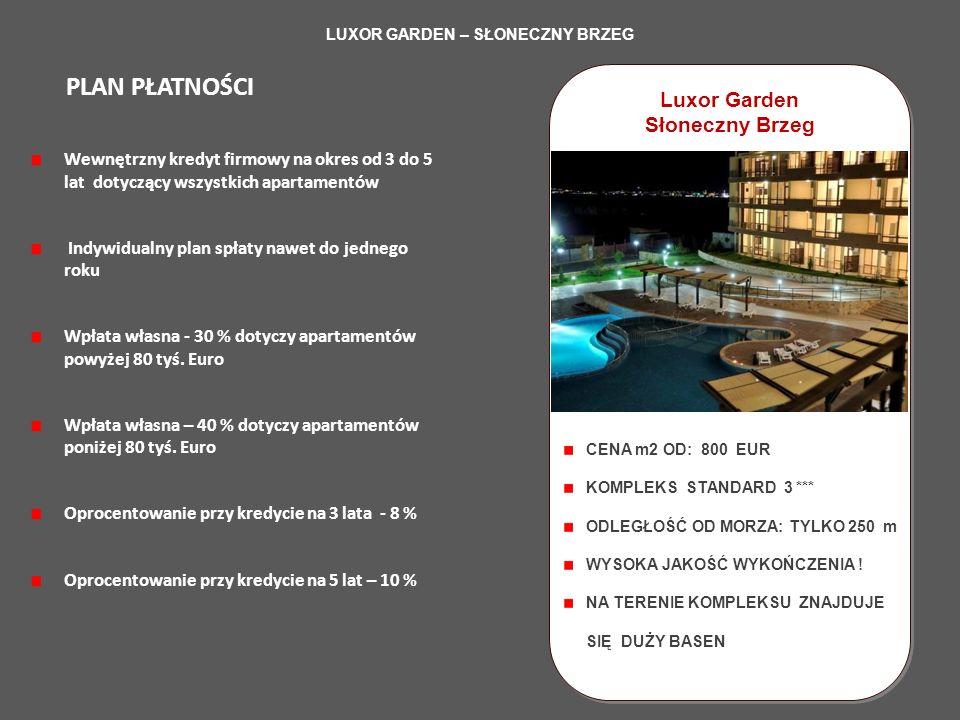 LUXOR GARDEN – SŁONECZNY BRZEG Luxor Garden Słoneczny Brzeg Luxor Garden Słoneczny Brzeg Wewnętrzny kredyt firmowy na okres od 3 do 5 lat dotyczący wszystkich apartamentów Indywidualny plan spłaty nawet do jednego roku Wpłata własna - 30 % dotyczy apartamentów powyżej 80 tyś.