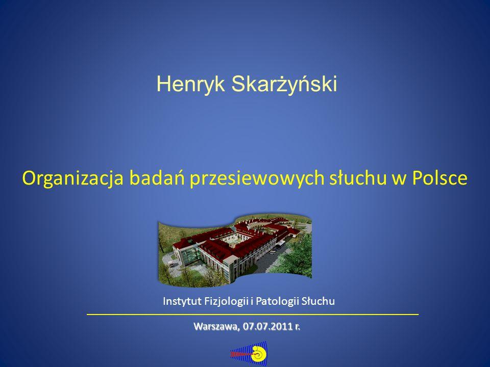 Organizacja badań przesiewowych słuchu w Polsce Henryk Skarżyński Warszawa, 07.07.2011 r.