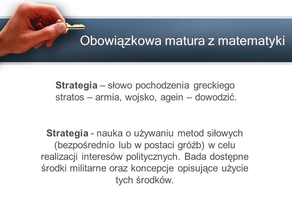 Obowiązkowa matura z matematyki Strategia – słowo pochodzenia greckiego stratos – armia, wojsko, agein – dowodzić. Strategia - nauka o używaniu metod