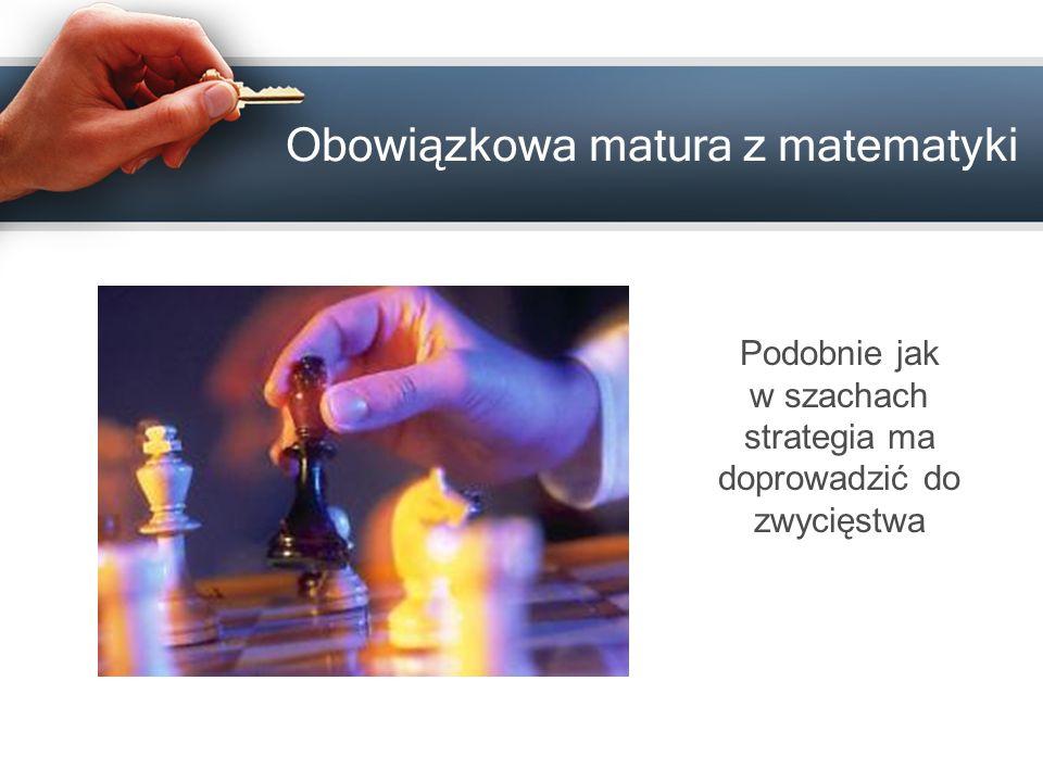 Obowiązkowa matura z matematyki Podobnie jak w szachach strategia ma doprowadzić do zwycięstwa
