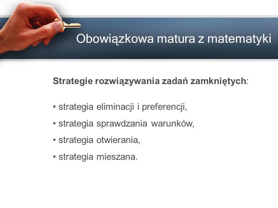 Obowiązkowa matura z matematyki Strategie rozwiązywania zadań zamkniętych: strategia eliminacji i preferencji, strategia sprawdzania warunków, strateg