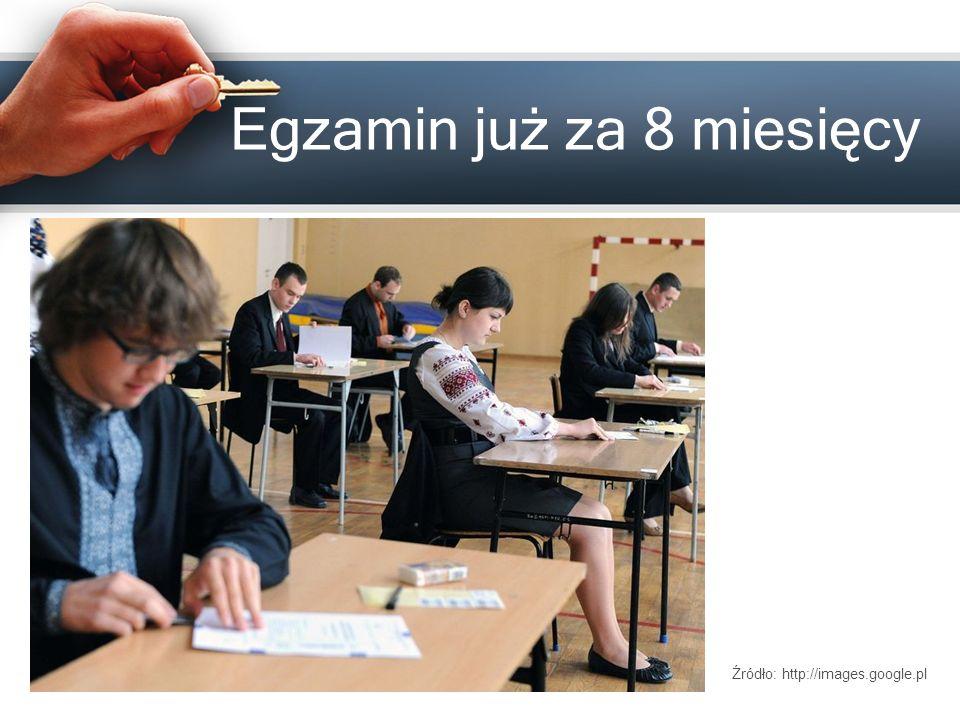 Egzamin już za 8 miesięcy Źródło: http://images.google.pl