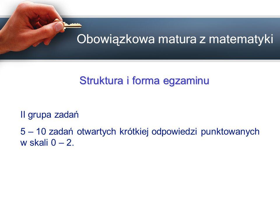 Obowiązkowa matura z matematyki Struktura i forma egzaminu III grupa zadań 3 – 5 zadań otwartych rozszerzonej odpowiedzi punktowanych w skali 0 – 3, 0 – 4, 0 – 5.