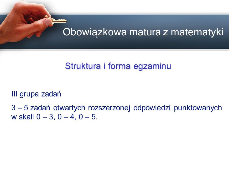 Obowiązkowa matura z matematyki Struktura i forma egzaminu III grupa zadań 3 – 5 zadań otwartych rozszerzonej odpowiedzi punktowanych w skali 0 – 3, 0
