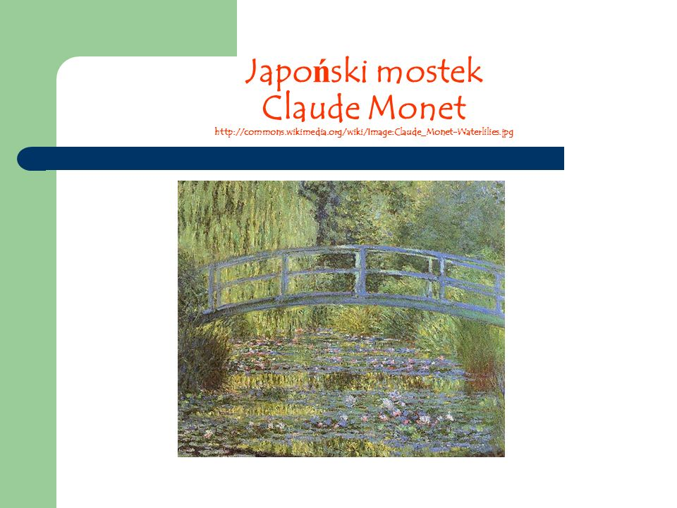 Japo ń ski mostek Claude Monet http://commons.wikimedia.org/wiki/Image:Claude_Monet-Waterlilies.jpg