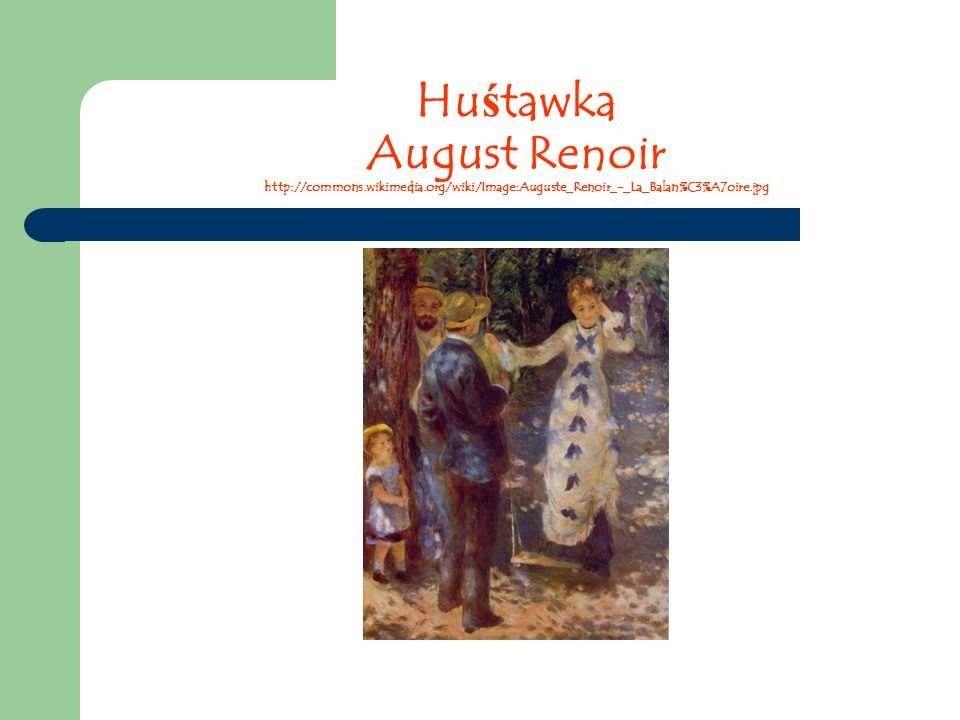 Hu ś tawka August Renoir http://commons.wikimedia.org/wiki/Image:Auguste_Renoir_-_La_Balan%C3%A7oire.jpg