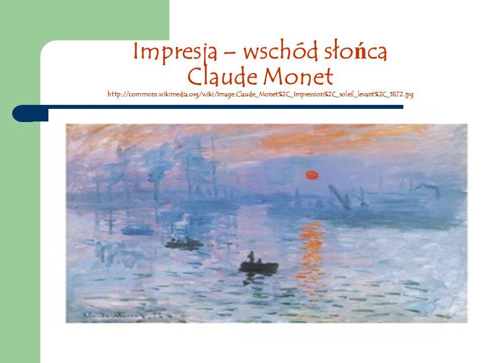 Impresja – wschód sło ń ca Claude Monet http://commons.wikimedia.org/wiki/Image:Claude_Monet%2C_Impression%2C_soleil_levant%2C_1872.jpg