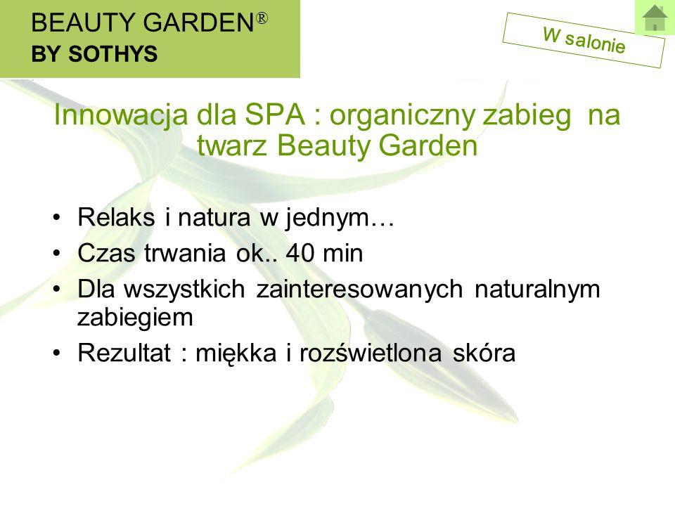 W salonie Innowacja dla SPA : organiczny zabieg na twarz Beauty Garden BEAUTY GARDEN ® BY SOTHYS Relaks i natura w jednym… Czas trwania ok.. 40 min Dl